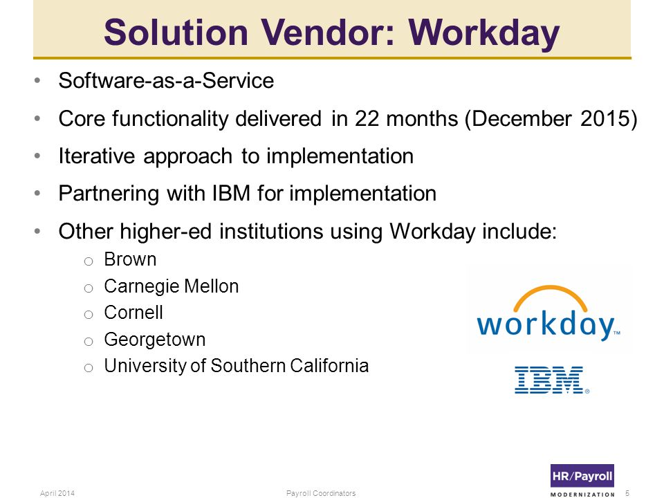 Solution Vendor: Workday 5April 2014Payroll Coordinators Software-as-a-Service Core functionality delivered in 22 months (December 2015) Iterative approach to implementation Partnering with IBM for implementation Other higher-ed institutions using Workday include: o Brown o Carnegie Mellon o Cornell o Georgetown o University of Southern California