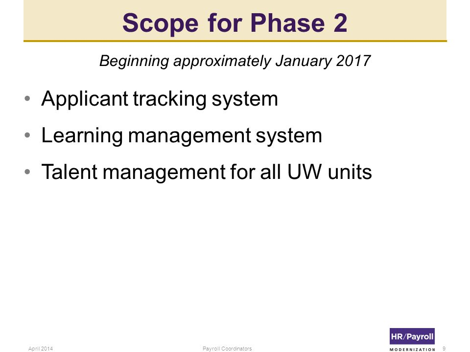 Scope for Phase 2 Beginning approximately January 2017 Applicant tracking system Learning management system Talent management for all UW units 9Payroll CoordinatorsApril 2014