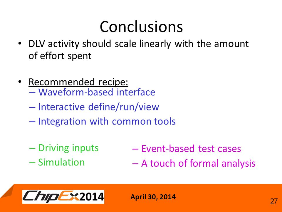 April 30, Conclusions DLV activity should scale linearly with the amount of effort spent Recommended recipe: – Waveform-based interface – Interactive define/run/view – Integration with common tools – Driving inputs – Simulation – Event-based test cases – A touch of formal analysis