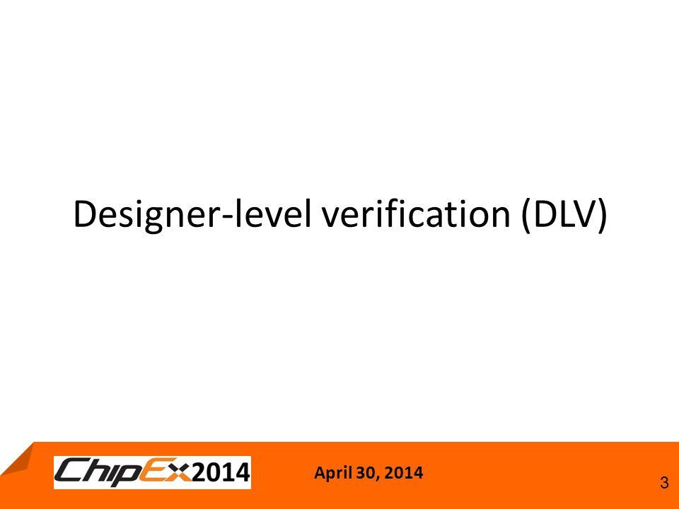 April 30, 2014 3 Designer-level verification (DLV)