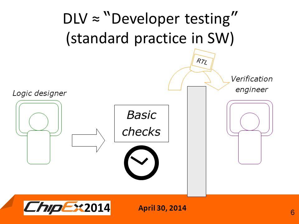 April 30, 2014 6 DLV ≈ Developer testing (standard practice in SW) Verification engineer Logic designer RTL Basic checks