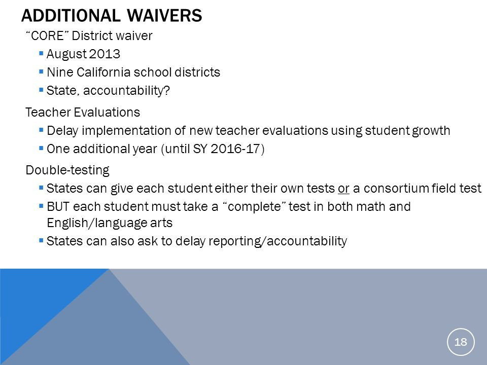 """ADDITIONAL WAIVERS """"CORE"""" District waiver  August 2013  Nine California school districts  State, accountability? Teacher Evaluations  Delay implem"""
