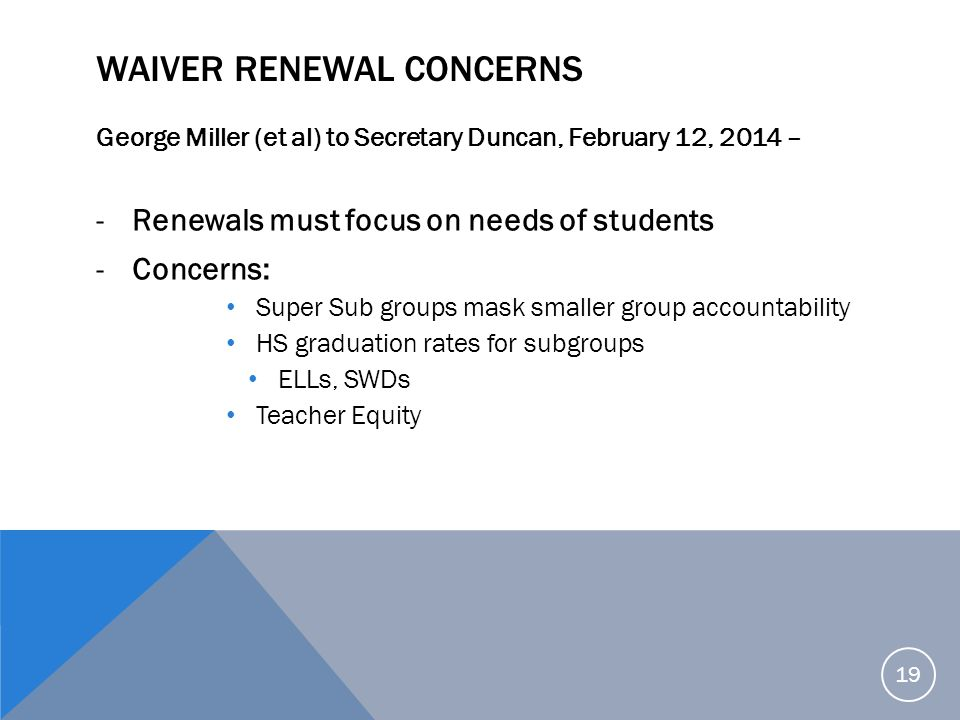 WAIVER RENEWAL CONCERNS George Miller (et al) to Secretary Duncan, February 12, 2014 – -Renewals must focus on needs of students -Concerns: Super Sub