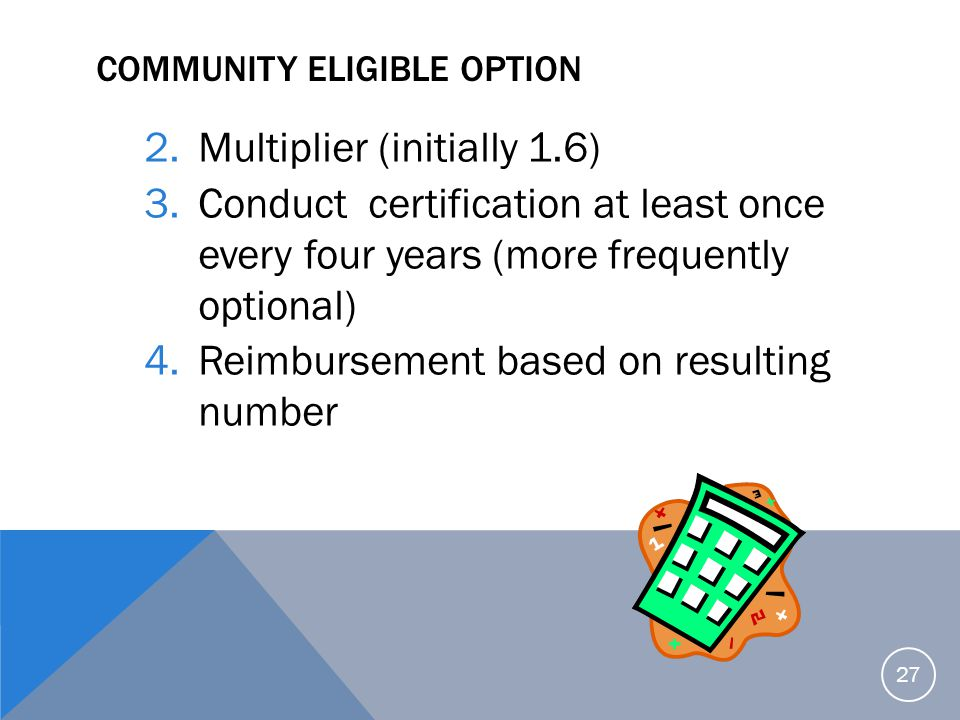 COMMUNITY ELIGIBLE OPTION 2.Multiplier (initially 1.6) 3.Conduct certification at least once every four years (more frequently optional) 4.Reimburseme