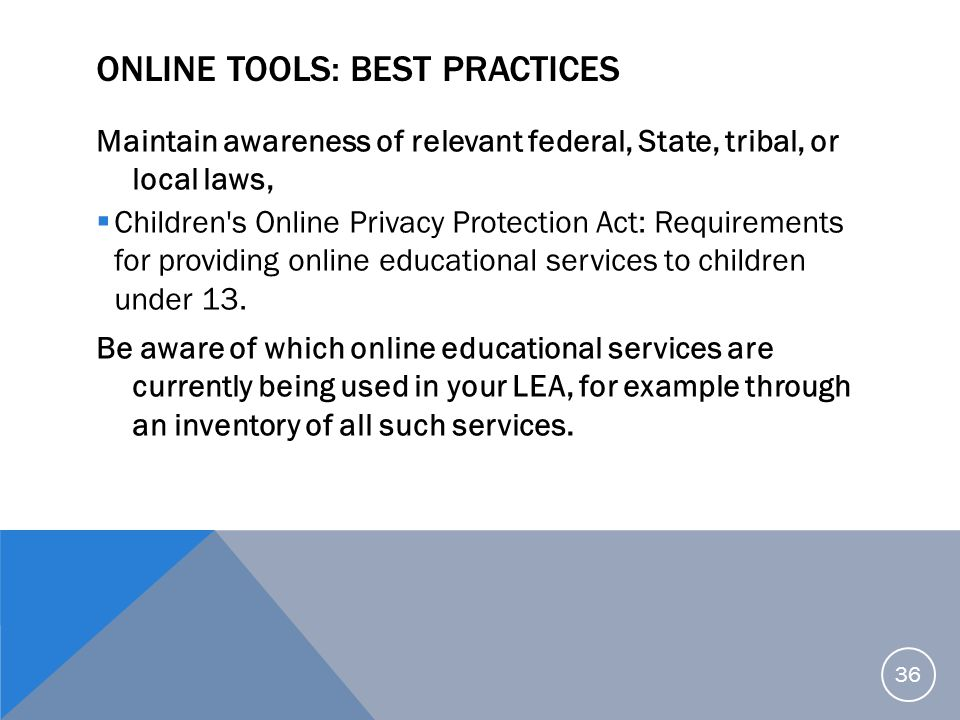 ONLINE TOOLS: BEST PRACTICES Maintain awareness of relevant federal, State, tribal, or local laws,  Children's Online Privacy Protection Act: Require