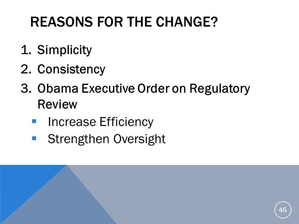 REASONS FOR THE CHANGE? 1.Simplicity 2.Consistency 3.Obama Executive Order on Regulatory Review  Increase Efficiency  Strengthen Oversight 45
