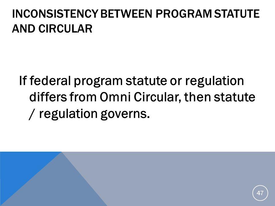 INCONSISTENCY BETWEEN PROGRAM STATUTE AND CIRCULAR If federal program statute or regulation differs from Omni Circular, then statute / regulation gove