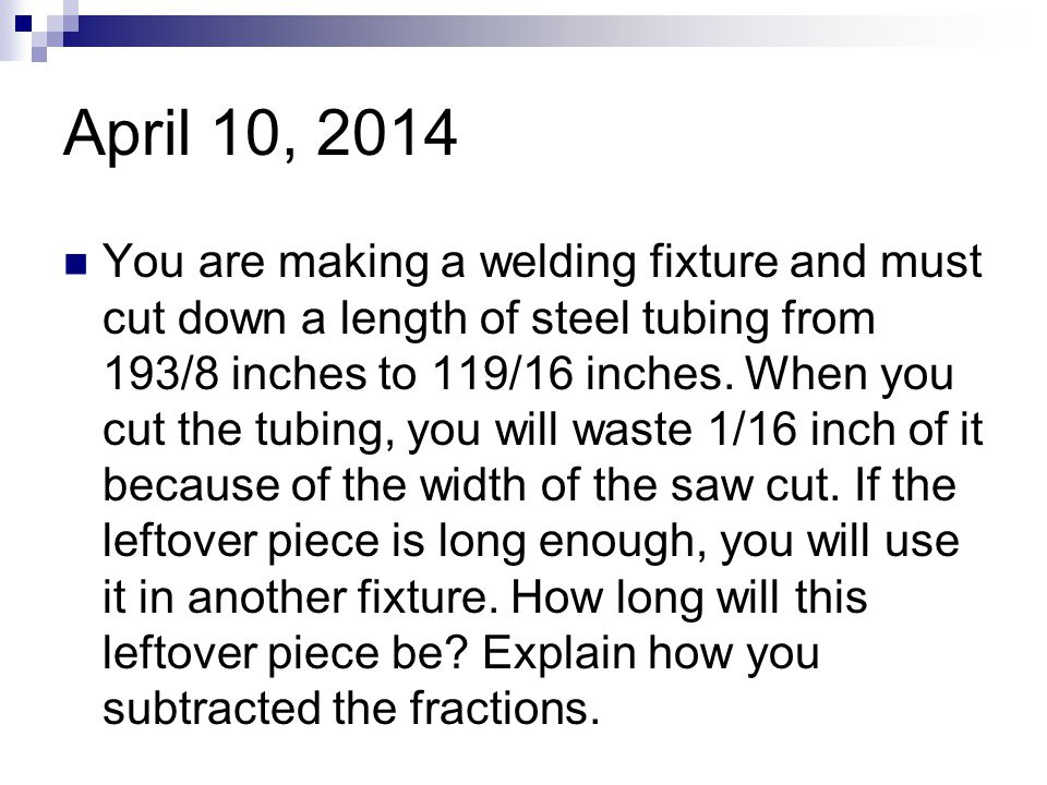 April 10, 2014 You are making a welding fixture and must cut down a length of steel tubing from 193/8 inches to 119/16 inches.