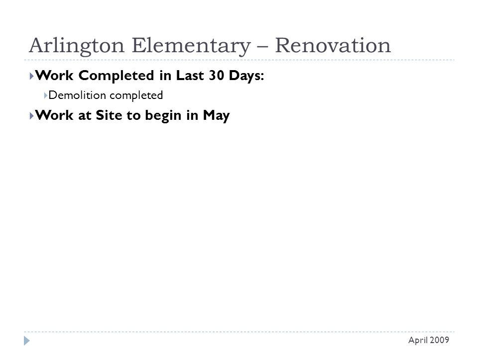 Arlington Elementary – Renovation  Work Completed in Last 30 Days:  Demolition completed  Work at Site to begin in May April 2009