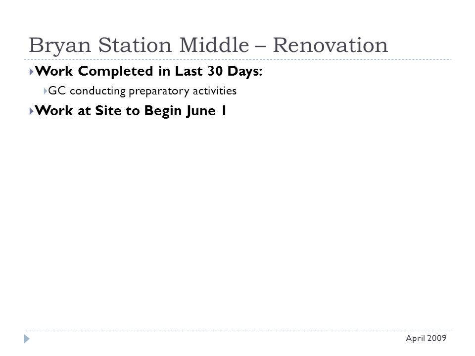 Bryan Station Middle – Renovation  Work Completed in Last 30 Days:  GC conducting preparatory activities  Work at Site to Begin June 1 April 2009