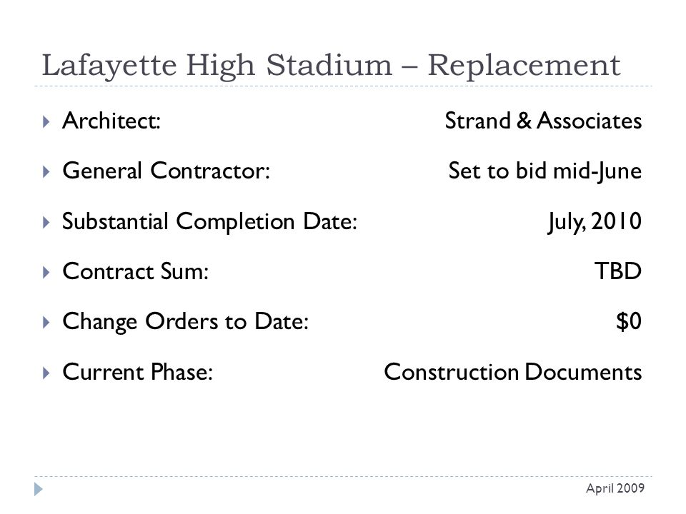 Lafayette High Stadium – Replacement  Architect: Strand & Associates  General Contractor: Set to bid mid-June  Substantial Completion Date:July, 2010  Contract Sum:TBD  Change Orders to Date:$0  Current Phase:Construction Documents April 2009
