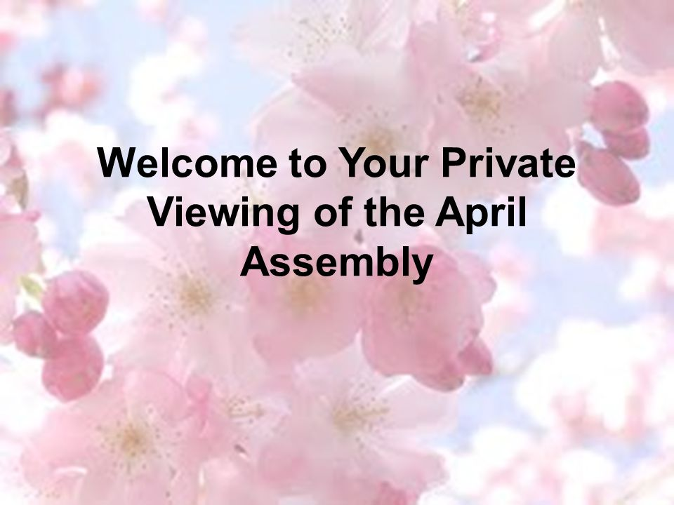 Welcome to Your Private Viewing of the April Assembly