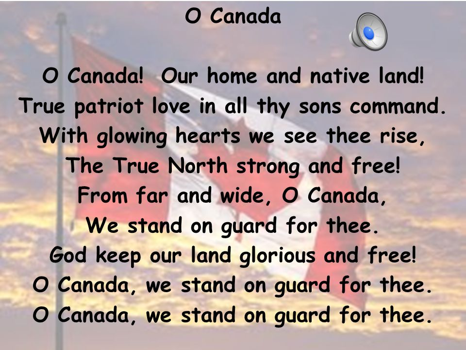 O Canada O Canada.Our home and native land. True patriot love in all thy sons command.