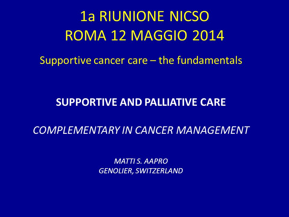 1a RIUNIONE NICSO ROMA 12 MAGGIO 2014 Supportive cancer care – the fundamentals SUPPORTIVE AND PALLIATIVE CARE COMPLEMENTARY IN CANCER MANAGEMENT MATTI S.