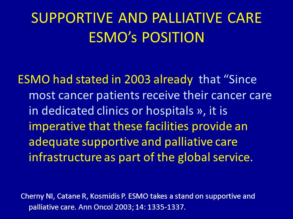 SUPPORTIVE AND PALLIATIVE CARE ESMO's POSITION ESMO had stated in 2003 already that Since most cancer patients receive their cancer care in dedicated clinics or hospitals », it is imperative that these facilities provide an adequate supportive and palliative care infrastructure as part of the global service.