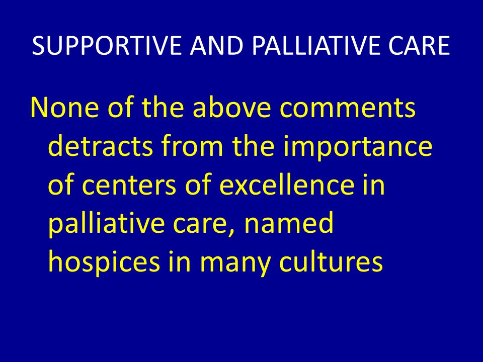 SUPPORTIVE AND PALLIATIVE CARE None of the above comments detracts from the importance of centers of excellence in palliative care, named hospices in many cultures