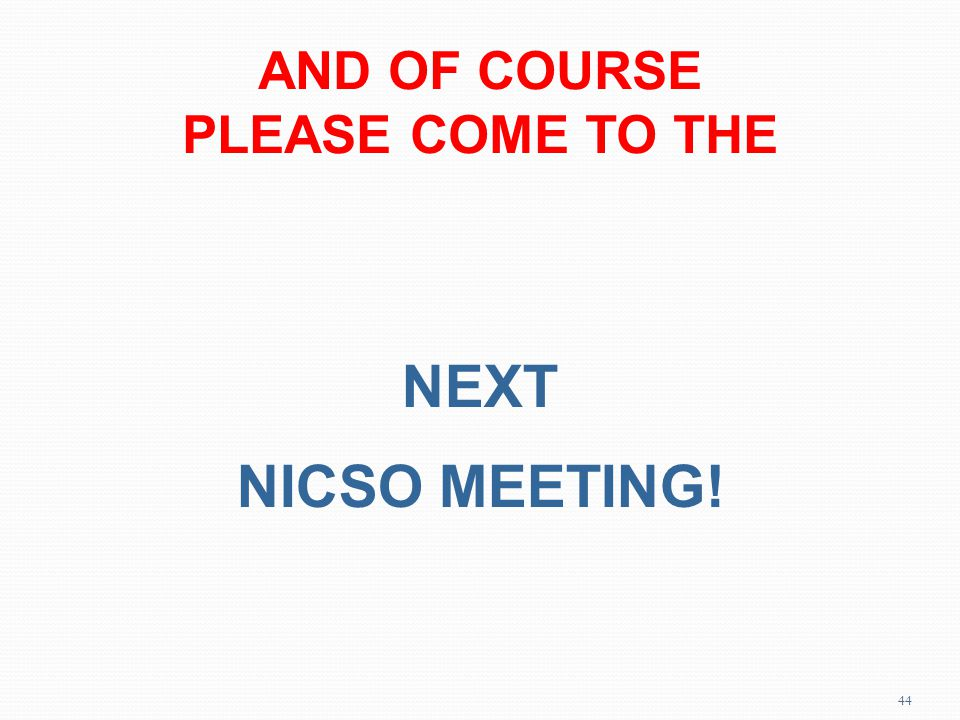 AND OF COURSE PLEASE COME TO THE NEXT NICSO MEETING! 44