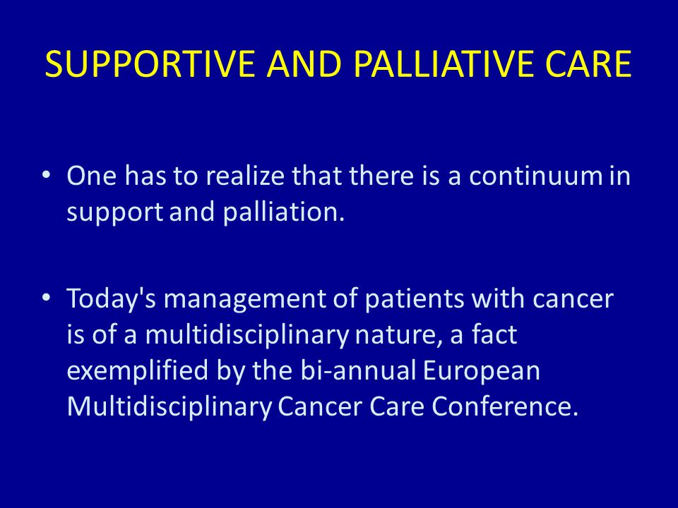 SUPPORTIVE AND PALLIATIVE CARE One has to realize that there is a continuum in support and palliation.
