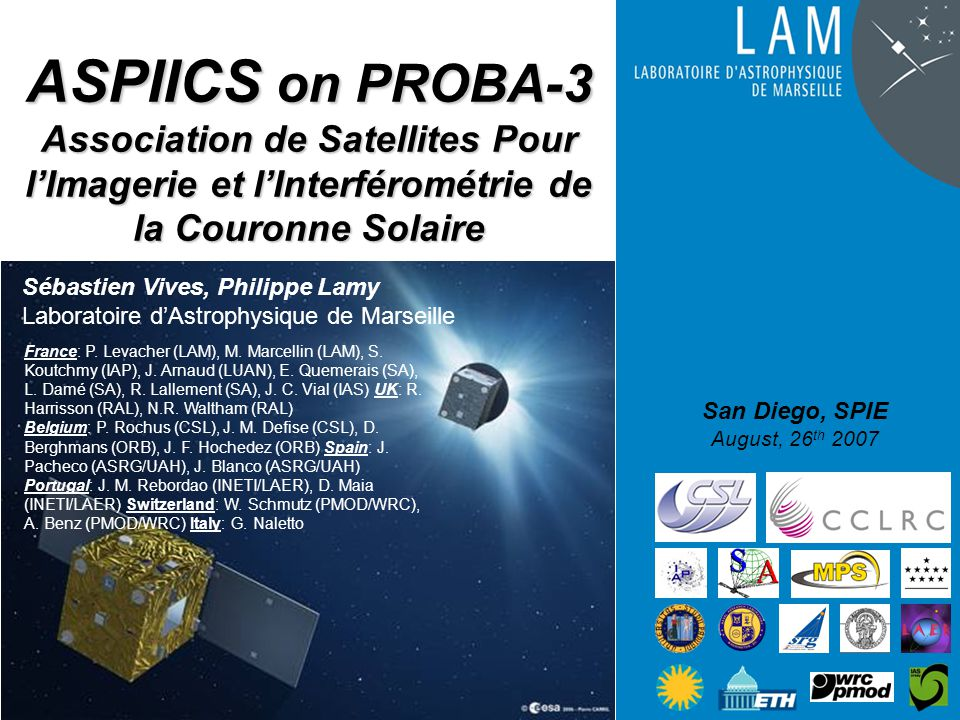 ASPIICS on PROBA-3 Association de Satellites Pour l'Imagerie et l'Interférométrie de la Couronne Solaire San Diego, SPIE August, 26 th 2007 Sébastien Vives, Philippe Lamy Laboratoire d'Astrophysique de Marseille France: P.