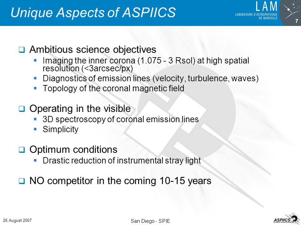 26 August 2007 San Diego - SPIE 7 Unique Aspects of ASPIICS  Ambitious science objectives  Imaging the inner corona (1.075 - 3 Rsol) at high spatial