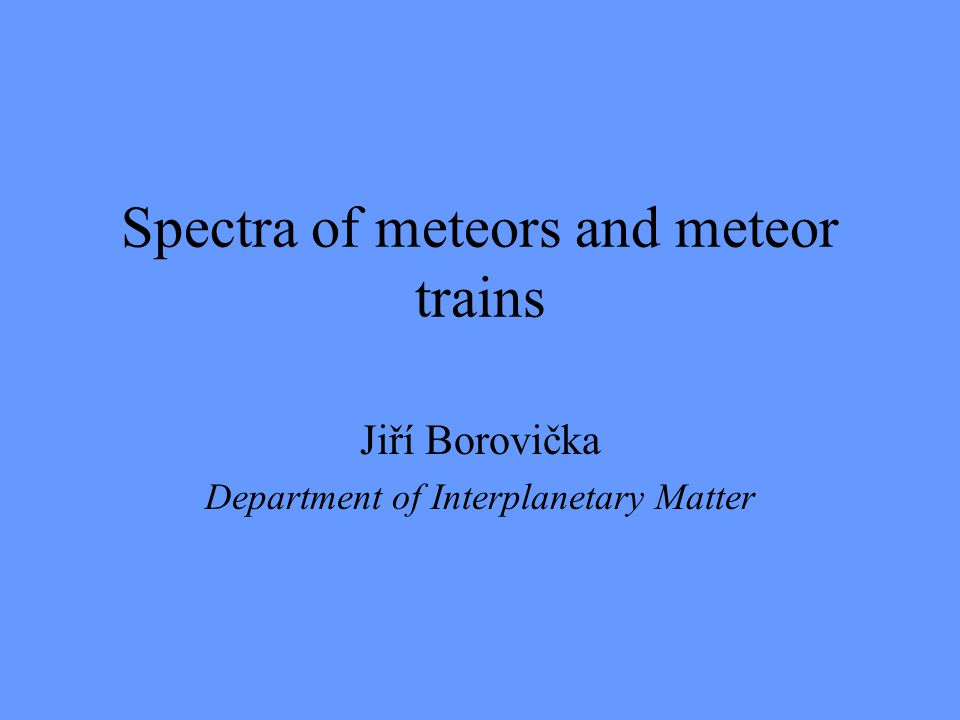 Spectra of meteors and meteor trains Jiří Borovička Department of Interplanetary Matter