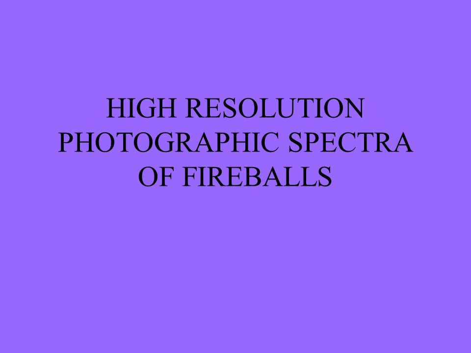 HIGH RESOLUTION PHOTOGRAPHIC SPECTRA OF FIREBALLS