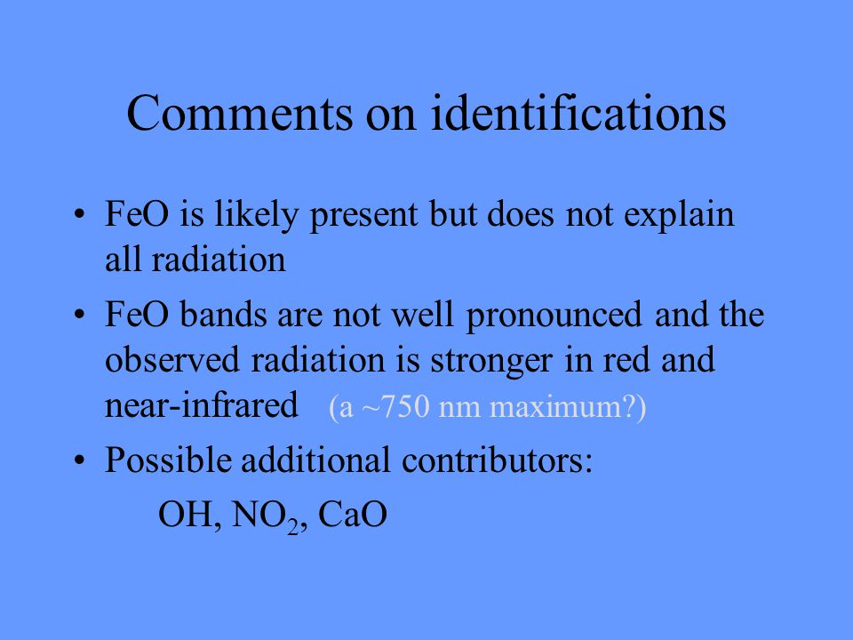 Comments on identifications FeO is likely present but does not explain all radiation FeO bands are not well pronounced and the observed radiation is stronger in red and near-infrared (a ~750 nm maximum?) Possible additional contributors: OH, NO 2, CaO