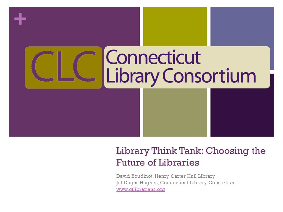 + Library Think Tank: Choosing the Future of Libraries David Boudinot, Henry Carter Hull Library Jill Dugas Hughes, Connecticut Library Consortium www.ctlibrarians.org
