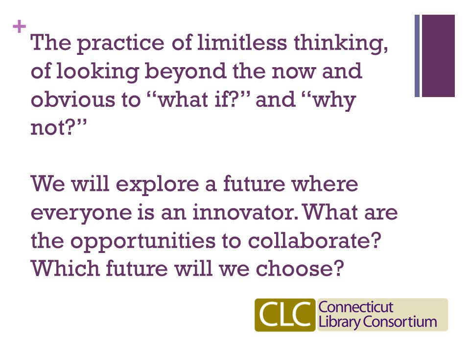 + The practice of limitless thinking, of looking beyond the now and obvious to what if and why not We will explore a future where everyone is an innovator.