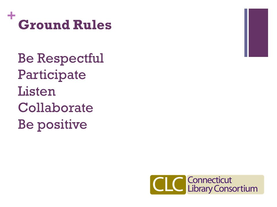 + Ground Rules Be Respectful Participate Listen Collaborate Be positive