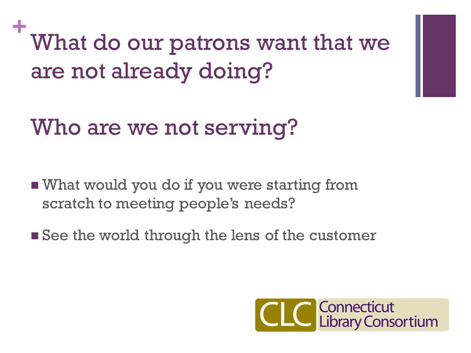 + What do our patrons want that we are not already doing.