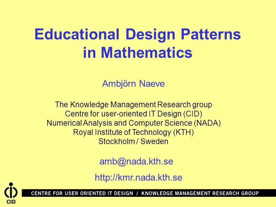 Educational Design Patterns in Mathematics Ambjörn Naeve The Knowledge Management Research group Centre for user-oriented IT Design (CID) Numerical Analysis and Computer Science (NADA) Royal Institute of Technology (KTH) Stockholm / Sweden amb@nada.kth.se http://kmr.nada.kth.se