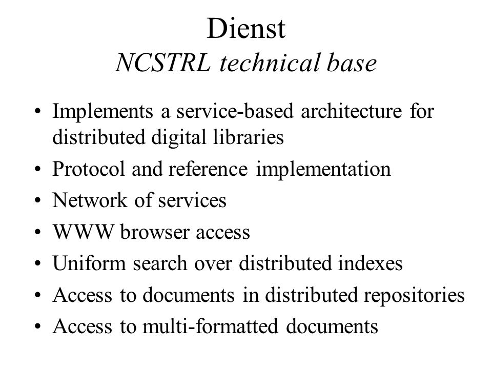 Dienst NCSTRL technical base Implements a service-based architecture for distributed digital libraries Protocol and reference implementation Network of services WWW browser access Uniform search over distributed indexes Access to documents in distributed repositories Access to multi-formatted documents