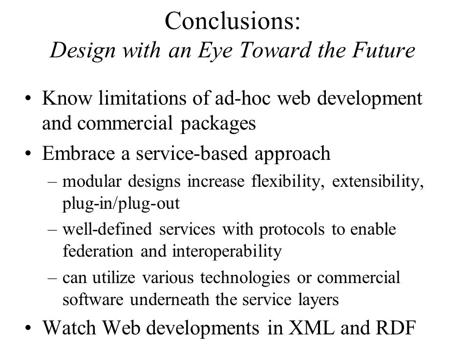 Conclusions: Design with an Eye Toward the Future Know limitations of ad-hoc web development and commercial packages Embrace a service-based approach –modular designs increase flexibility, extensibility, plug-in/plug-out –well-defined services with protocols to enable federation and interoperability –can utilize various technologies or commercial software underneath the service layers Watch Web developments in XML and RDF
