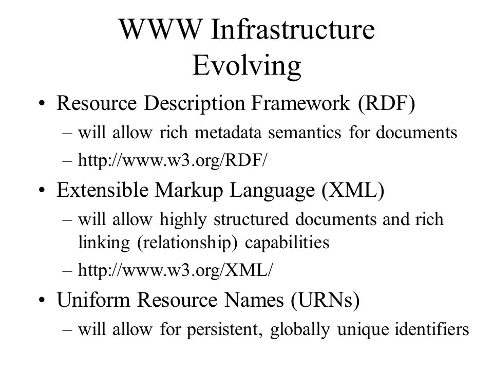 WWW Infrastructure Evolving Resource Description Framework (RDF) –will allow rich metadata semantics for documents –http://www.w3.org/RDF/ Extensible Markup Language (XML) –will allow highly structured documents and rich linking (relationship) capabilities –http://www.w3.org/XML/ Uniform Resource Names (URNs) –will allow for persistent, globally unique identifiers