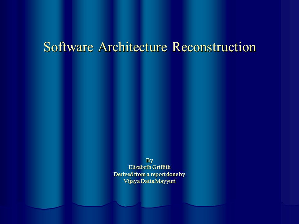 Software Architecture Reconstruction By Elizabeth Griffith Derived from a report done by Vijaya Datta Mayyuri