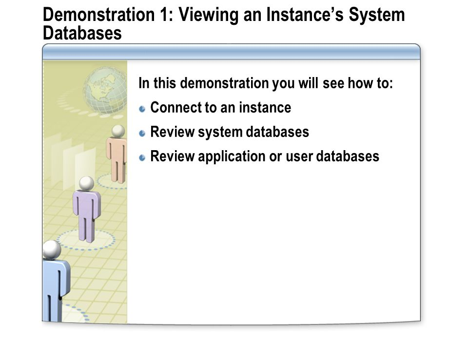 Demonstration 1: Viewing an Instance's System Databases In this demonstration you will see how to: Connect to an instance Review system databases Revi