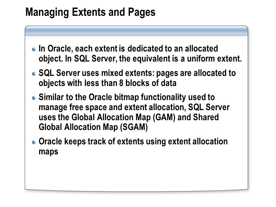 Managing Extents and Pages In Oracle, each extent is dedicated to an allocated object. In SQL Server, the equivalent is a uniform extent. SQL Server u