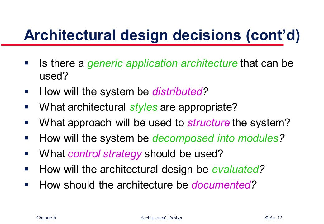 Chapter 6 Architectural Design Slide 12 Architectural design decisions (cont'd)  Is there a generic application architecture that can be used?  How