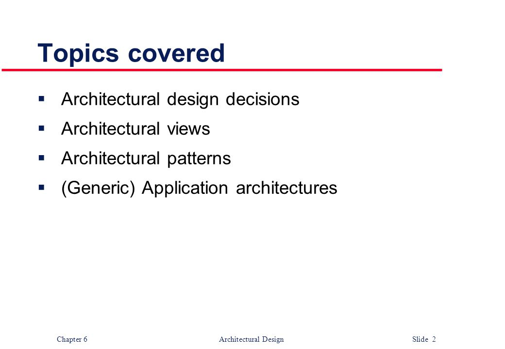 Chapter 6 Architectural Design Slide 2 Topics covered  Architectural design decisions  Architectural views  Architectural patterns  (Generic) Appl