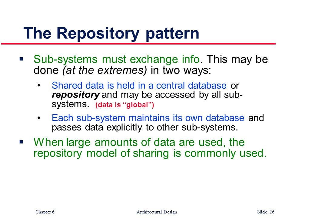 Chapter 6 Architectural Design Slide 26 The Repository pattern  Sub-systems must exchange info. This may be done (at the extremes) in two ways: Share