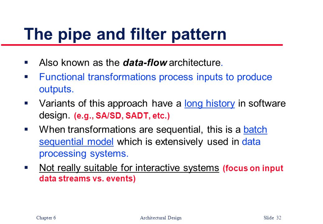 Chapter 6 Architectural Design Slide 32 The pipe and filter pattern  Also known as the data-flow architecture.  Functional transformations process i