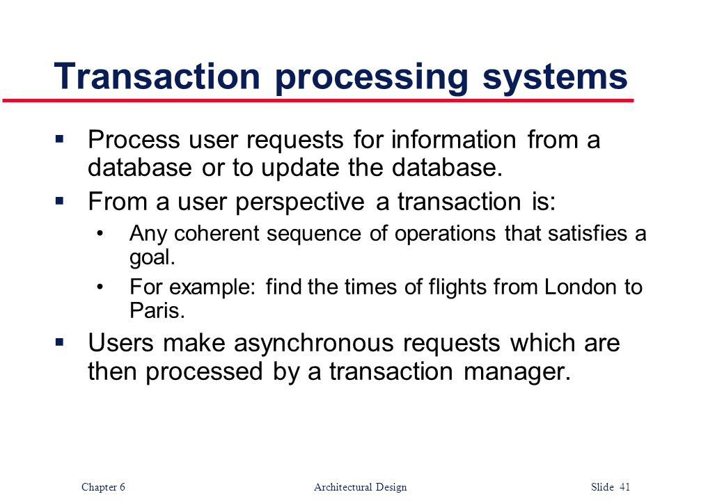 Chapter 6 Architectural Design Slide 41 Transaction processing systems  Process user requests for information from a database or to update the databa