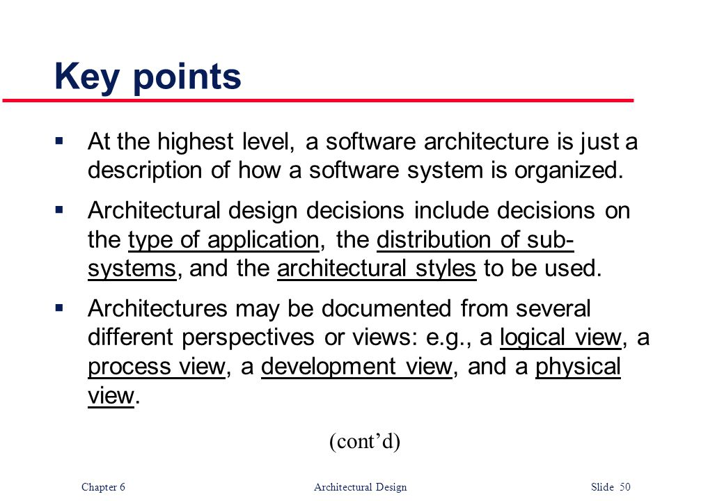 Chapter 6 Architectural Design Slide 50 Key points  At the highest level, a software architecture is just a description of how a software system is o