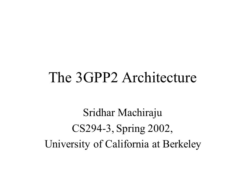 The 3GPP2 Architecture Sridhar Machiraju CS294-3, Spring 2002, University of California at Berkeley
