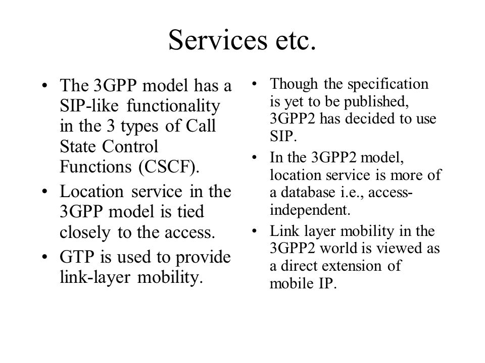 Services etc. The 3GPP model has a SIP-like functionality in the 3 types of Call State Control Functions (CSCF). Location service in the 3GPP model is