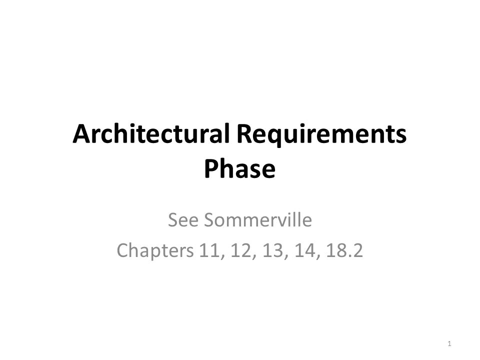 Architectural Requirements Phase See Sommerville Chapters 11, 12, 13, 14, 18.2 1
