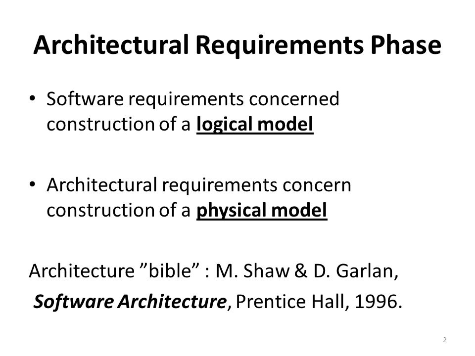 Architectural Requirements Phase Software requirements concerned construction of a logical model Architectural requirements concern construction of a physical model Architecture bible : M.