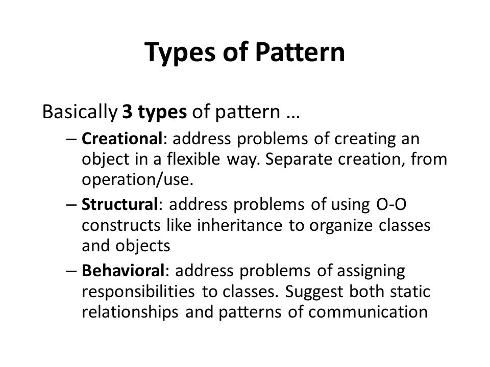 Types of Pattern Basically 3 types of pattern … – Creational: address problems of creating an object in a flexible way.