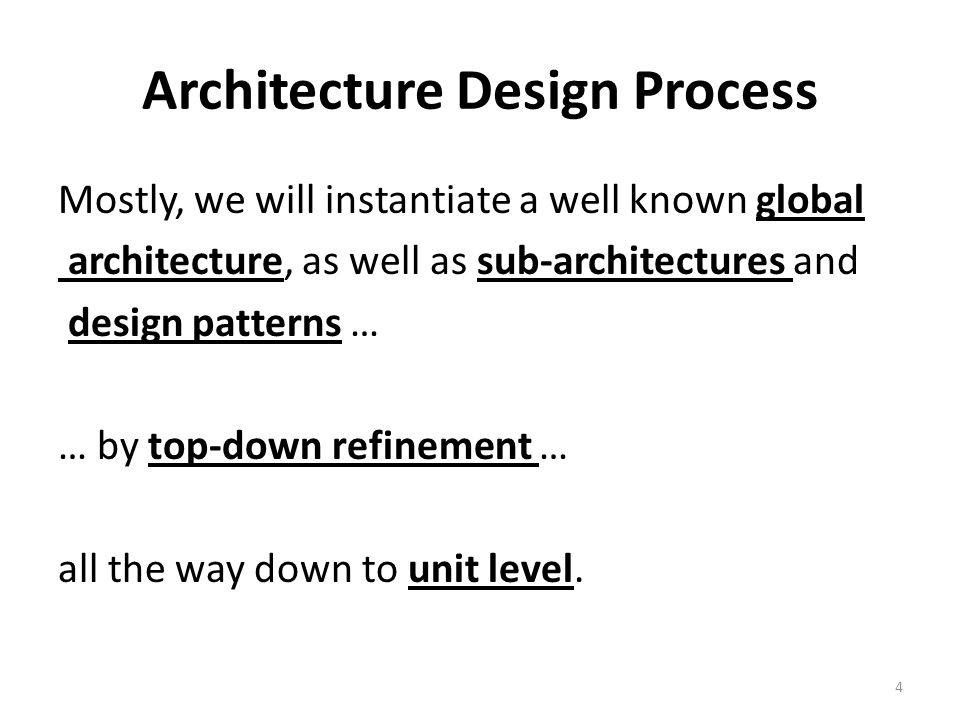 Architecture Design Process Mostly, we will instantiate a well known global architecture, as well as sub-architectures and design patterns … … by top-down refinement … all the way down to unit level.
